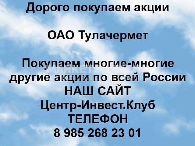 Покупаем акции ОАО Тулачермет и любые другие акции по всей России - 1/1